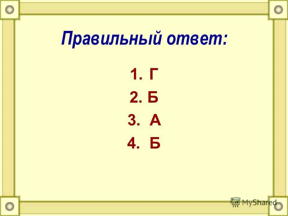 Правильный ответ: 1.Г 2. Б 3. А 4. Б