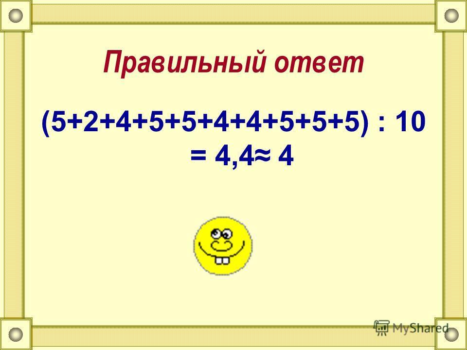 Правильный ответ (5+2+4+5+5+4+4+5+5+5) : 10 = 4,4 4