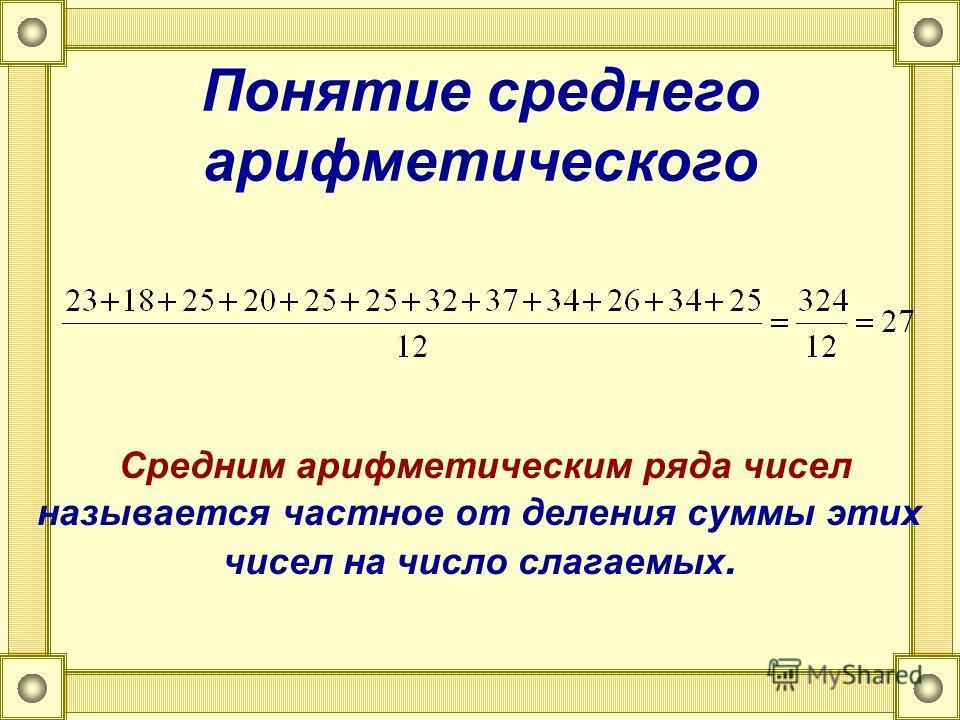 Понятие среднего арифметического Средним арифметическим ряда чисел называется частное от деления суммы этих чисел на число слагаемых.