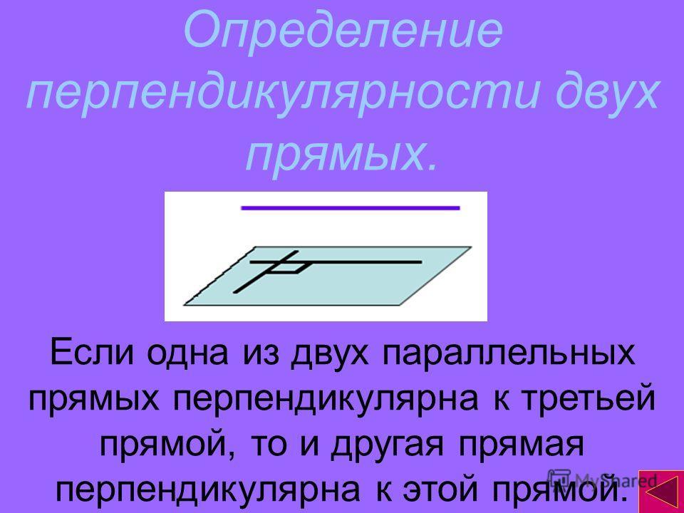 Определение перпендикулярности двух прямых. Если одна из двух параллельных прямых перпендикулярна к третьей прямой, то и другая прямая перпендикулярна к этой прямой.