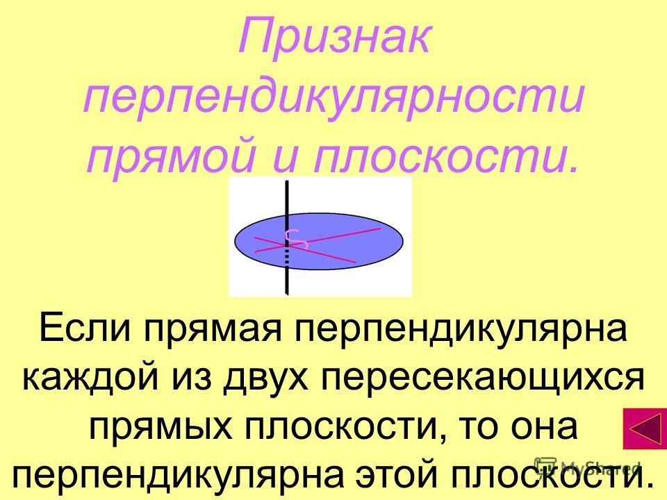 Признак перпендикулярности прямой и плоскости. Если прямая перпендикулярна каждой из двух пересекающихся прямых плоскости, то она перпендикулярна этой плоскости.