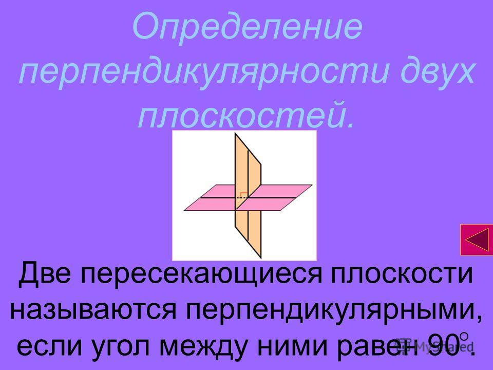 Определение перпендикулярности двух плоскостей. Две пересекающиеся плоскости называются перпендикулярными, если угол между ними равен 90.
