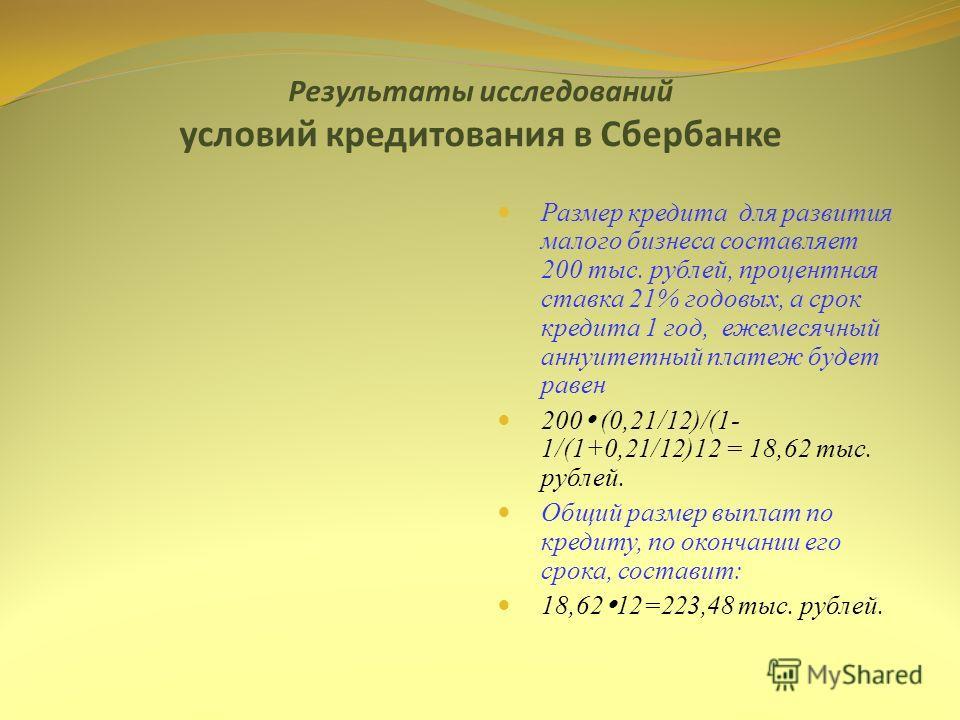 Результаты исследований условий кредитования в Сбербанке Размер кредита для развития малого бизнеса составляет 200 тыс. рублей, процентная ставка 21% годовых, а срок кредита 1 год, ежемесячный аннуитетный платеж будет равен 200 (0,21/12)/(1- 1/(1+0,2
