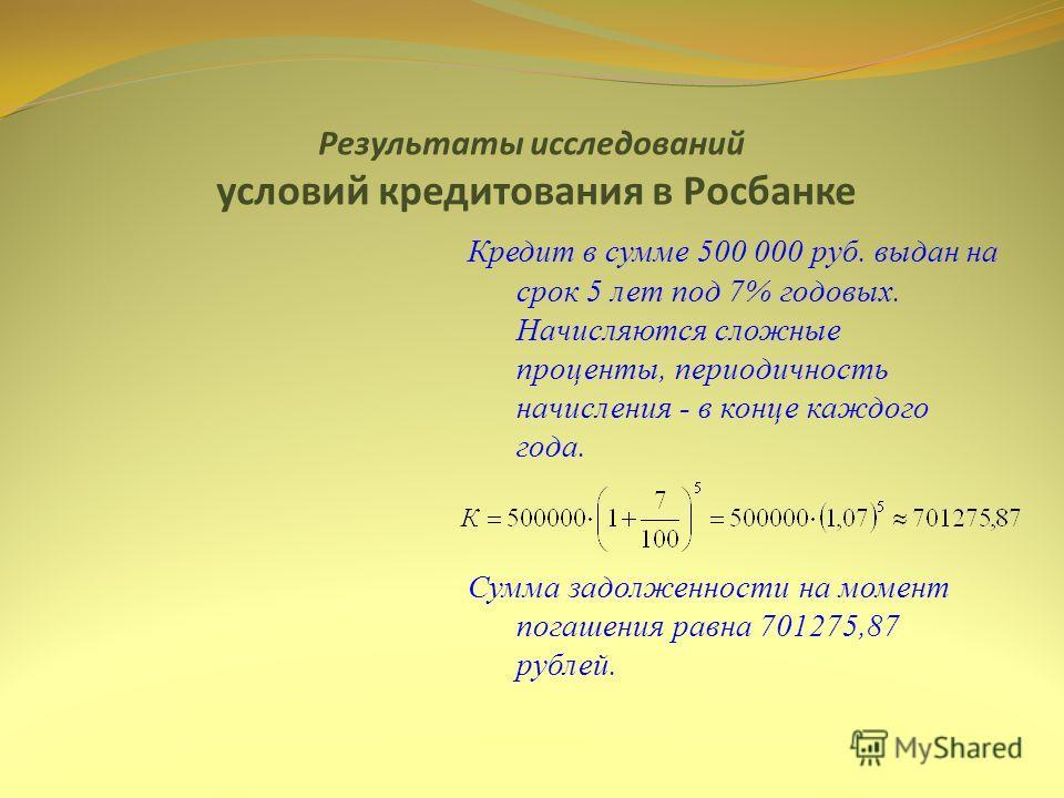 Результаты исследований условий кредитования в Росбанке Кредит в сумме 500 000 руб. выдан на срок 5 лет под 7% годовых. Начисляются сложные проценты, периодичность начисления - в конце каждого года. Сумма задолженности на момент погашения равна 70127
