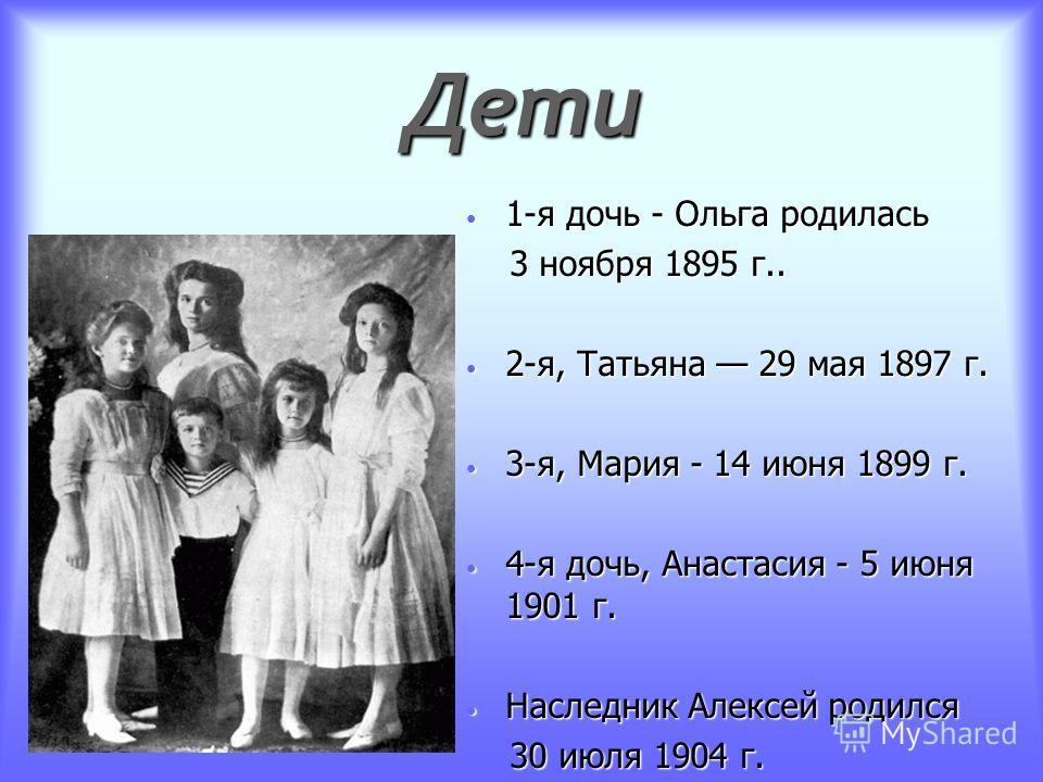 Дети 1-я дочь - Ольга родилась 1-я дочь - Ольга родилась 3 ноября 1895 г.. 3 ноября 1895 г.. 2-я, Татьяна 29 мая 1897 г. 2-я, Татьяна 29 мая 1897 г. 3-я, Мария - 14 июня 1899 г. 3-я, Мария - 14 июня 1899 г. 4-я дочь, Анастасия - 5 июня 1901 г. 4-я до