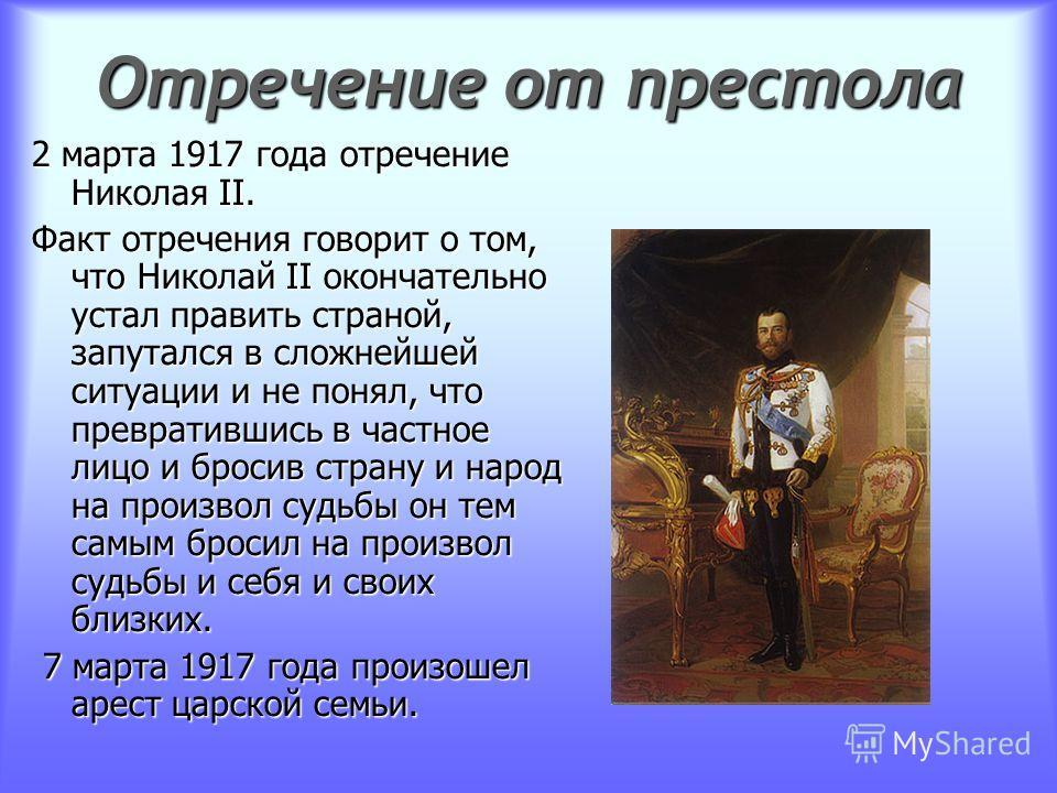 Отречение от престола 2 марта 1917 года отречение Николая II. Факт отречения говорит о том, что Николай II окончательно устал править страной, запутался в сложнейшей ситуации и не понял, что превратившись в частное лицо и бросив страну и народ на про