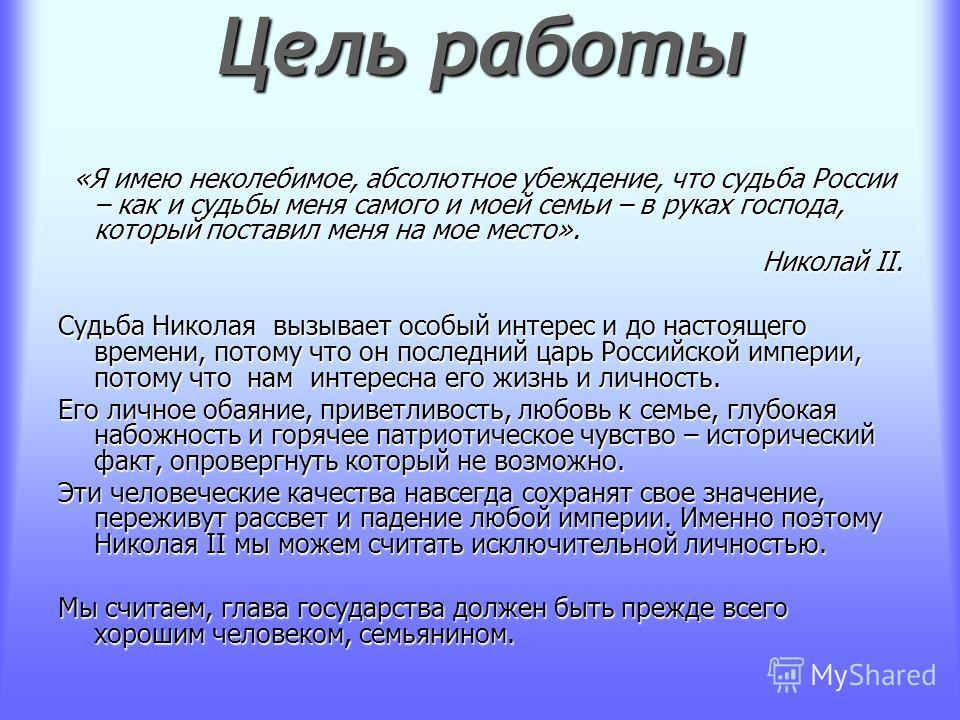 Цель работы «Я имею неколебимое, абсолютное убеждение, что судьба России – как и судьбы меня самого и моей семьи – в руках господа, который поставил меня на мое место». «Я имею неколебимое, абсолютное убеждение, что судьба России – как и судьбы меня
