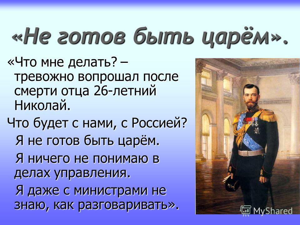 «Не готов быть царём». «Что мне делать? – тревожно вопрошал после смерти отца 26-летний Николай. «Что мне делать? – тревожно вопрошал после смерти отца 26-летний Николай. Что будет с нами, с Россией? Что будет с нами, с Россией? Я не готов быть царём