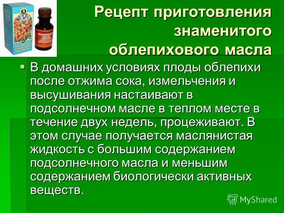 Рецепт приготовления знаменитого облепихового масла В домашних условиях плоды облепихи после отжима сока, измельчения и высушивания настаивают в подсолнечном масле в теплом месте в течение двух недель, процеживают. В этом случае получается масляниста