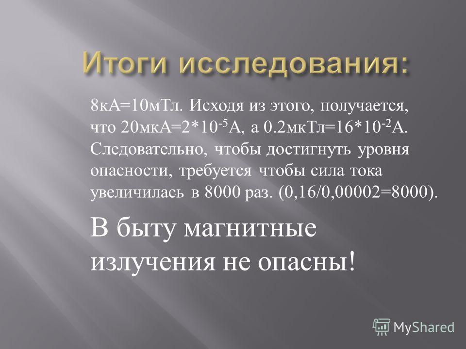 8 кА =10 мТл. Исходя из этого, получается, что 20 мкА =2*10 -5 А, а 0.2 мкТл =16*10 -2 А. Следовательно, чтобы достигнуть уровня опасности, требуется чтобы сила тока увеличилась в 8000 раз. (0,16/0,00002=8000). В быту магнитные излучения не опасны !