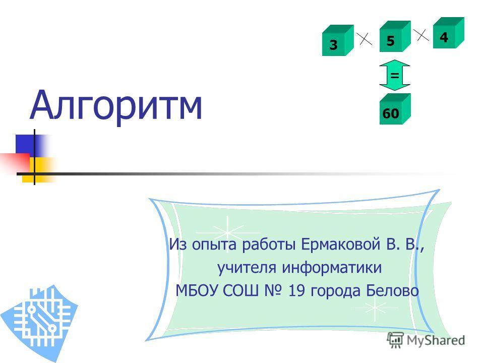 Алгоритм Из опыта работы Ермаковой В. В., учителя информатики МБОУ СОШ 19 города Белово 3 5 4 60 =