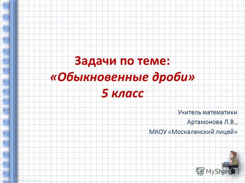 Задачи по теме: «Обыкновенные дроби» 5 класс Учитель математики Артамонова Л.В., МКОУ «Москаленский лицей»