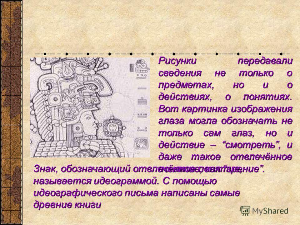 Рисунки передавали сведения не только о предметах, но и о действиях, о понятиях. Вот картинка изображения глаза могла обозначать не только сам глаз, но и действие – смотреть, и даже такое отвлечённое понятие, как зрение. Знак, обозначающий отвлечённо