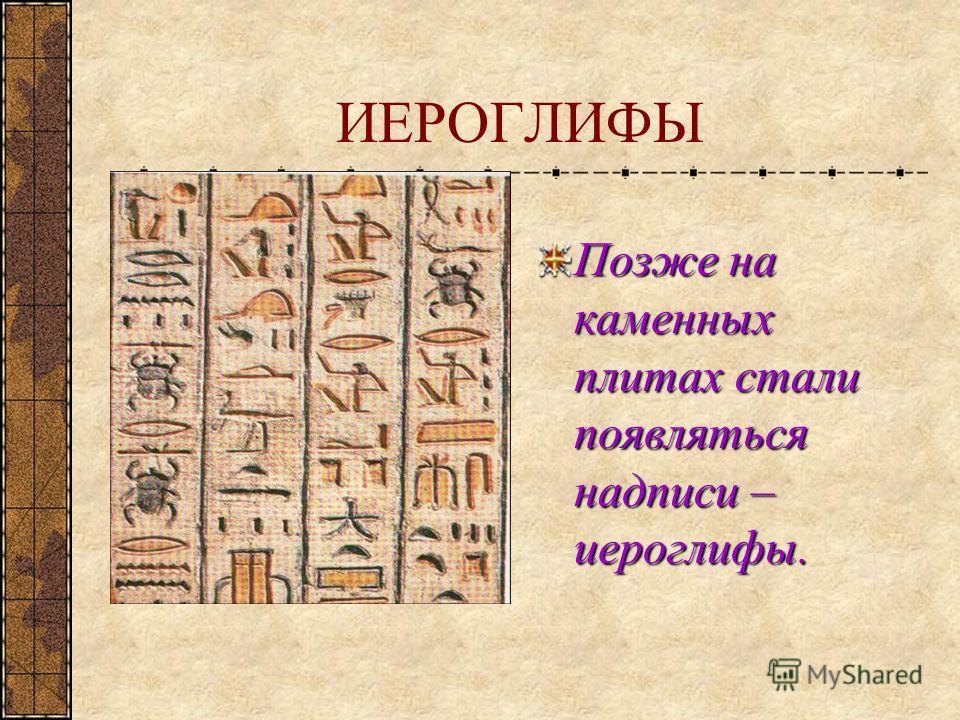 ИЕРОГЛИФЫ Позже на каменных плитах стали появляться надписи – иероглифы.