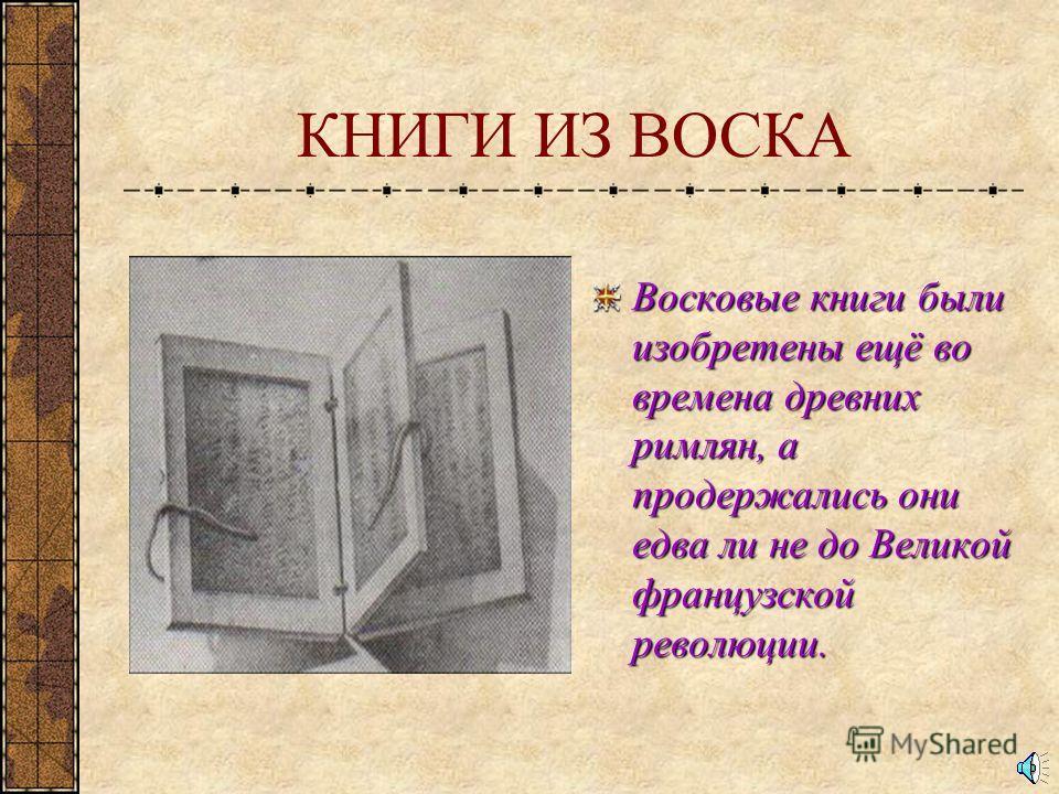 КНИГИ ИЗ ВОСКА Восковые книги были изобретены ещё во времена древних римлян, а продержались они едва ли не до Великой французской революции.