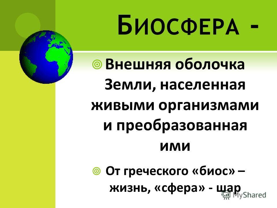 Б ИОСФЕРА - Внешняя оболочка Земли, населенная живыми организмами и преобразованная ими От греческого «биос» – жизнь, «сфера» - шар