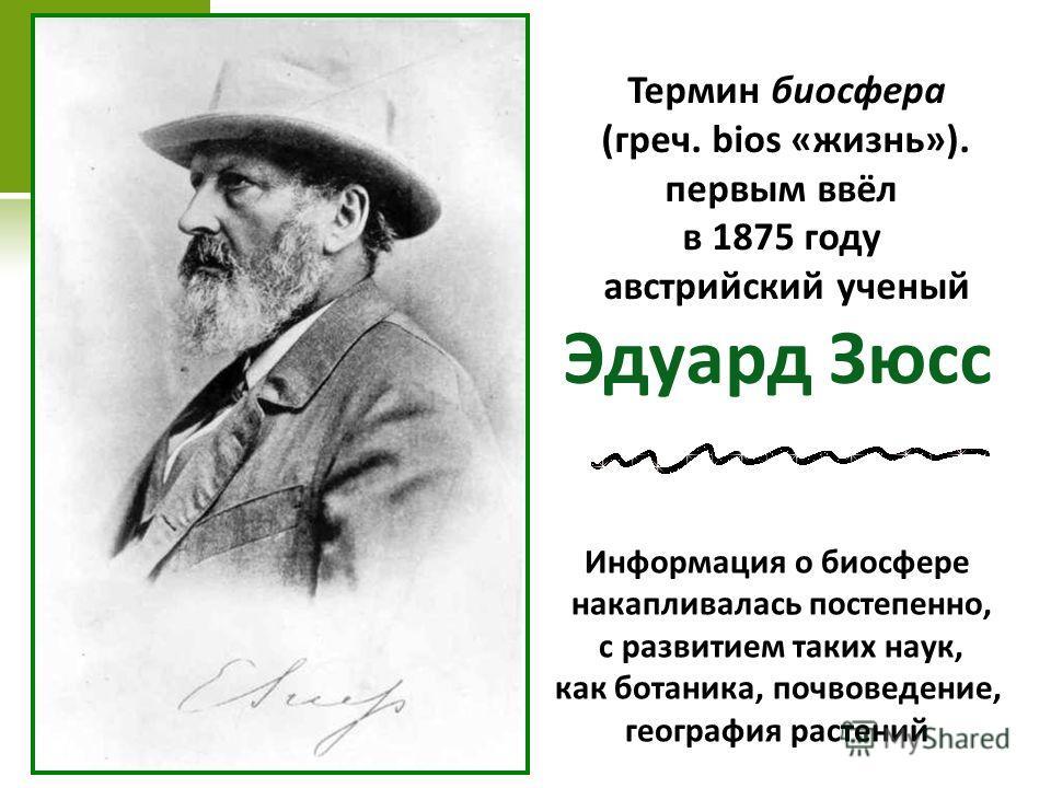 Термин биосфера (греч. bios «жизнь»). первым ввёл в 1875 году австрийский ученый Эдуард Зюсс Информация о биосфере накапливалась постепенно, с развитием таких наук, как ботаника, почвоведение, география растений