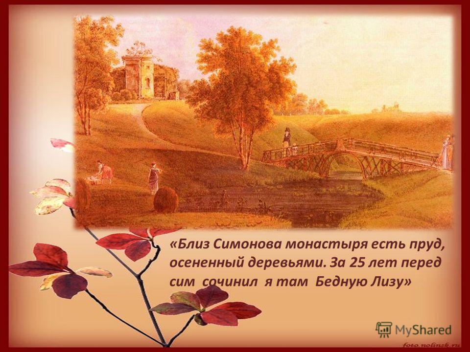 «Близ Симонова монастыря есть пруд, осененный деревьями. За 25 лет перед сим сочинил я там Бедную Лизу»