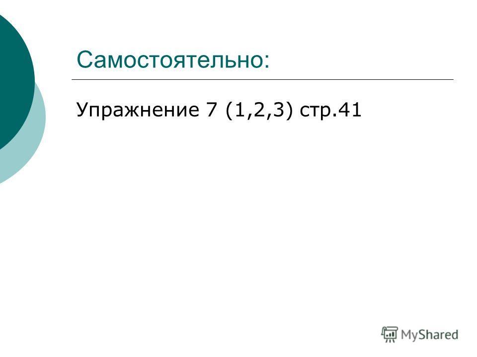 Самостоятельно: Упражнение 7 (1,2,3) стр.41