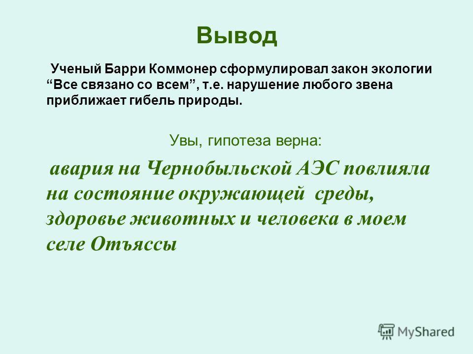 Вывод Ученый Барри Коммонер сформулировал закон экологии Все связано со всем, т.е. нарушение любого звена приближает гибель природы. Увы, гипотеза верна: авария на Чернобыльской АЭС повлияла на состояние окружающей среды, здоровье животных и человека