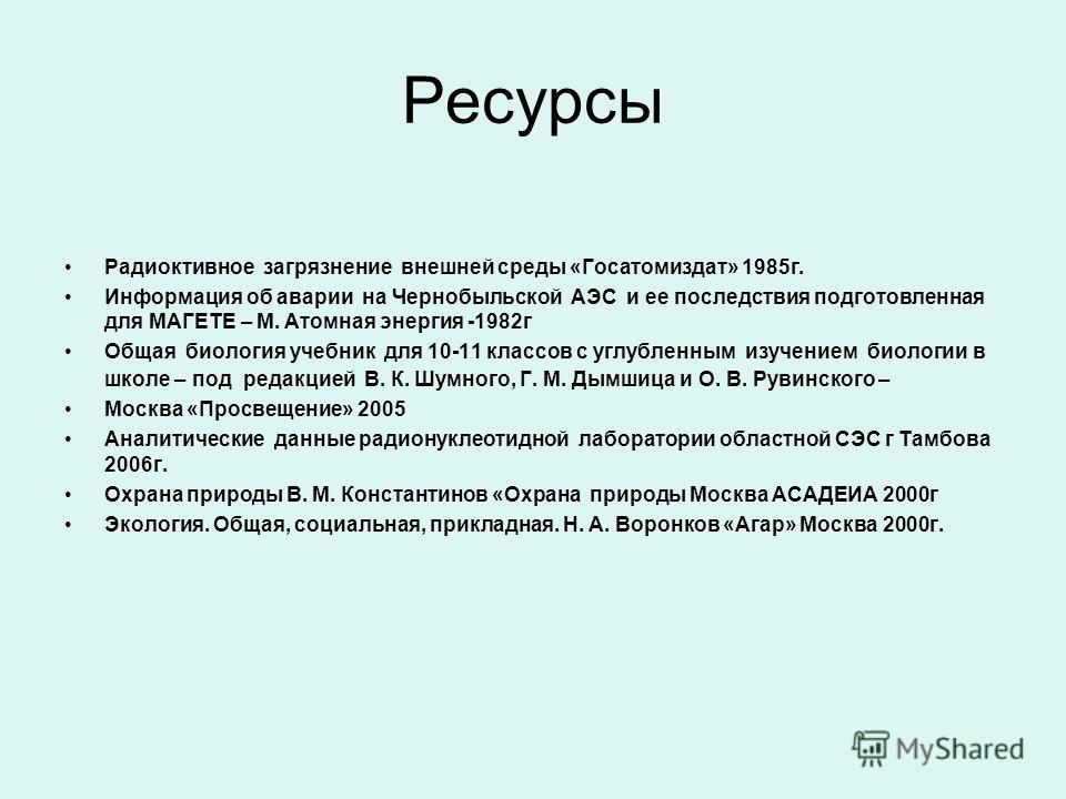 Ресурсы Радиоктивное загрязнение внешней среды «Госатомиздат» 1985г. Информация об аварии на Чернобыльской АЭС и ее последствия подготовленная для МАГЕТЕ – М. Атомная энергия -1982г Общая биология учебник для 10-11 классов с углубленным изучением био
