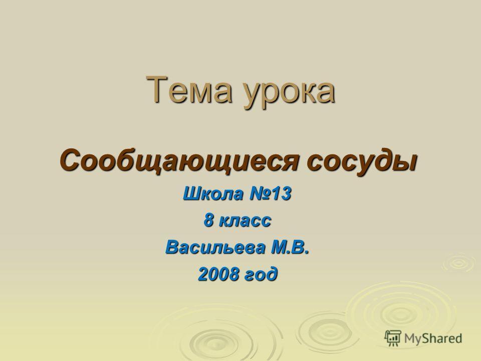 Тема урока Сообщающиеся сосуды Школа 13 8 класс Васильева М.В. 2008 год