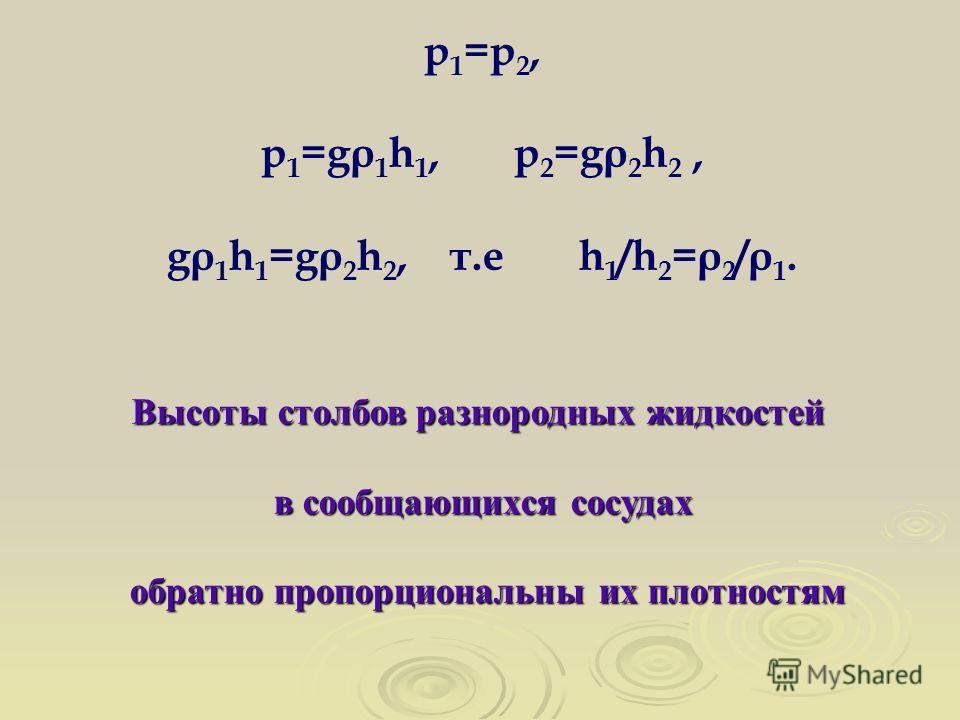 p 1 =p 2, p 1 =gρ 1 h 1, p 2 =gρ 2 h 2, gρ 1 h 1 =gρ 2 h 2, т.е h 1 /h 2 =ρ 2 /ρ 1. Высоты столбов разнородных жидкостей в сообщающихся сосудах обратно пропорциональны их плотностям обратно пропорциональны их плотностям