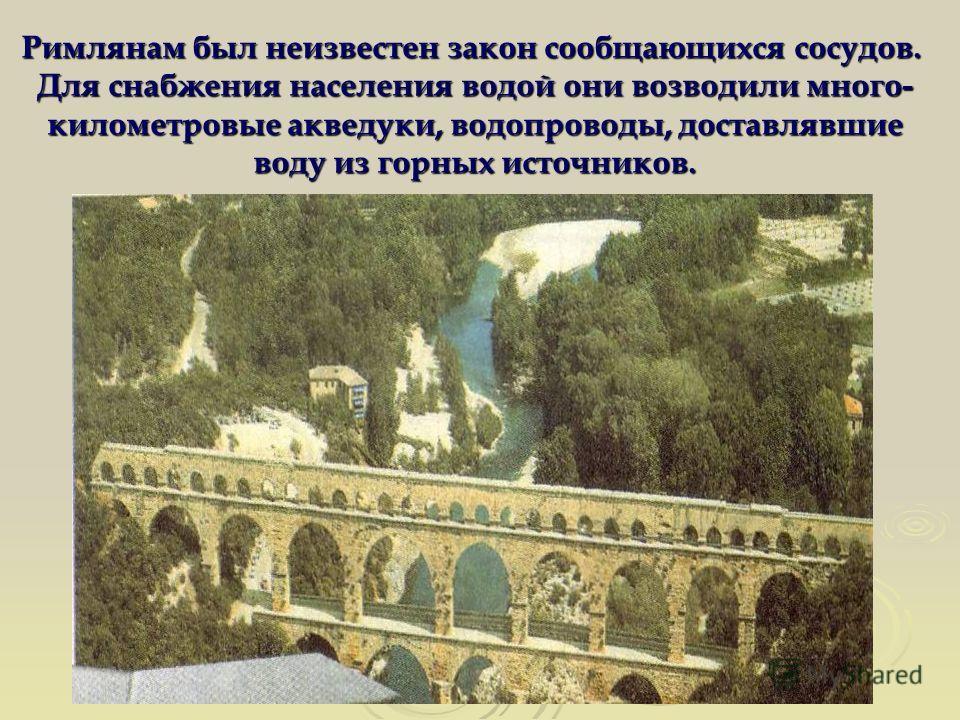 Римлянам был неизвестен закон сообщающихся сосудов. Для снабжения населения водой они возводили много- километровые акведуки, водопроводы, доставлявшие воду из горных источников.
