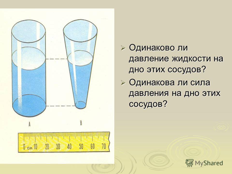 Одинаково ли давление жидкости на дно этих сосудов? Одинаково ли давление жидкости на дно этих сосудов? Одинакова ли сила давления на дно этих сосудов? Одинакова ли сила давления на дно этих сосудов?