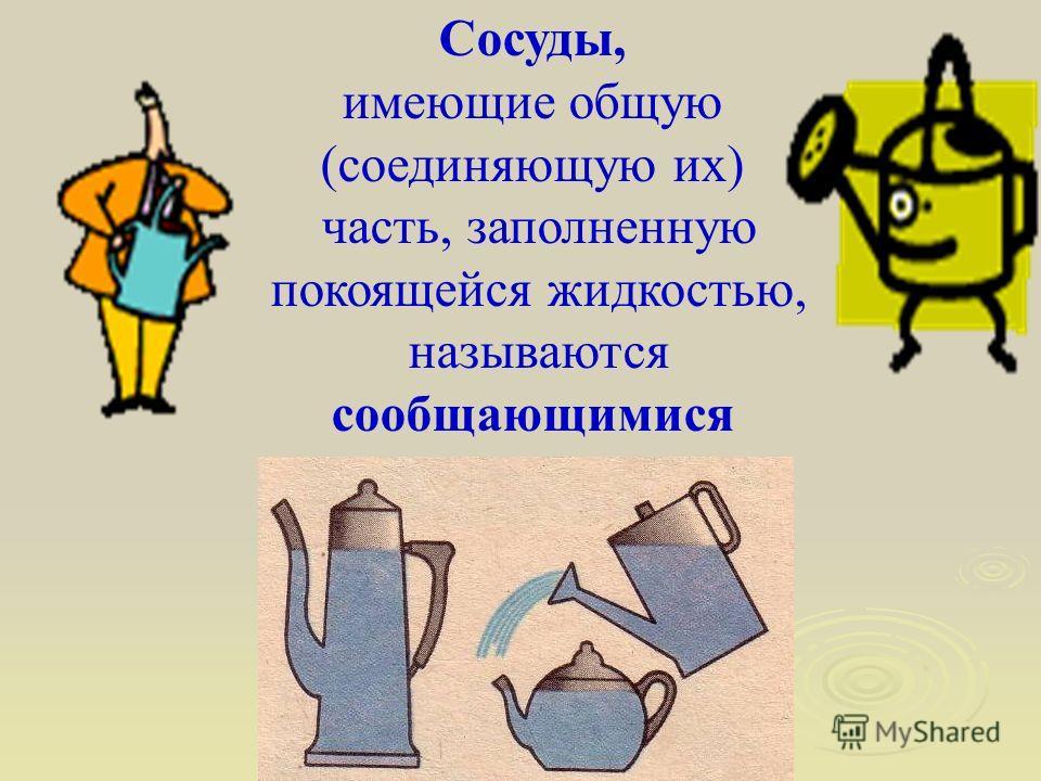 Сосуды, имеющие общую (соединяющую их) часть, заполненную покоящейся жидкостью, называются сообщающимися