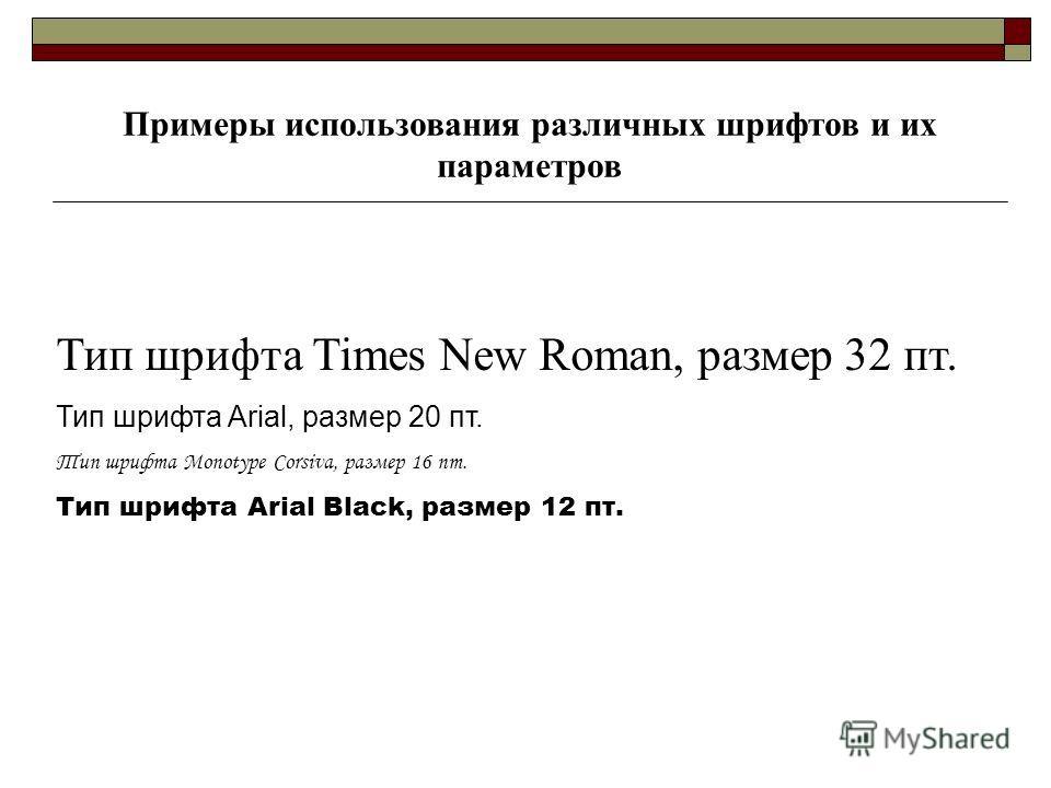 Тип шрифта Times New Roman, размер 32 пт. Тип шрифта Arial, размер 20 пт. Тип шрифта Monotype Corsiva, размер 16 пт. Тип шрифта Arial Black, размер 12 пт. Примеры использования различных шрифтов и их параметров