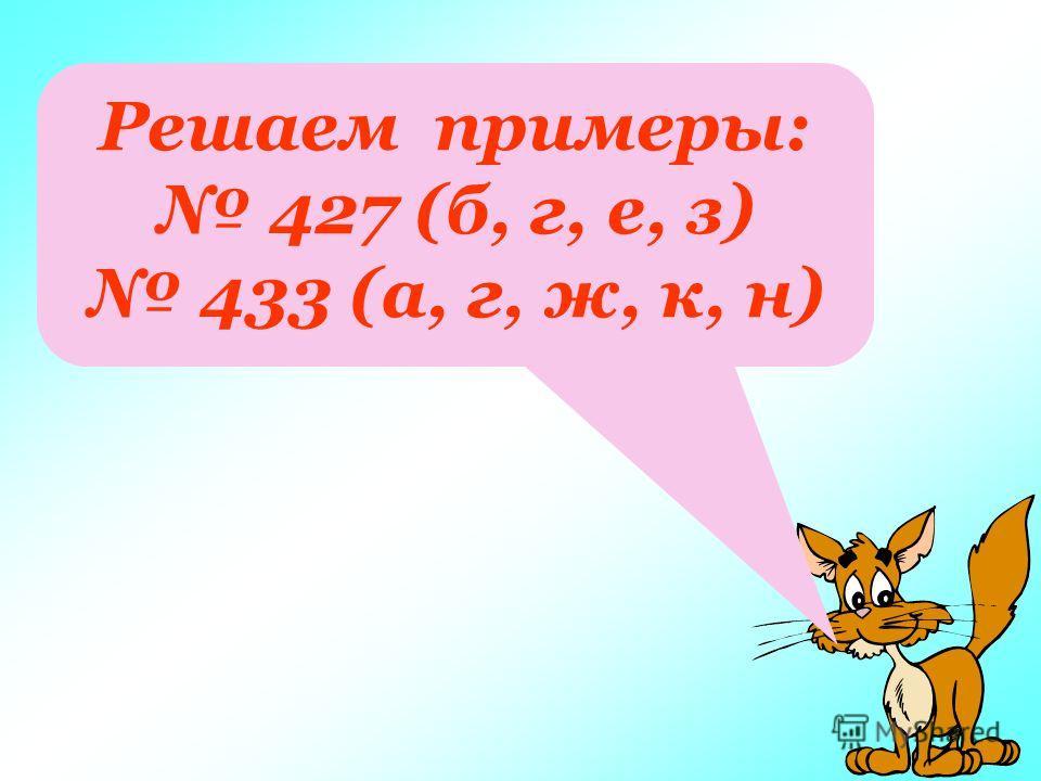 Решаем примеры: 427 (б, г, е, з) 433 (а, г, ж, к, н)