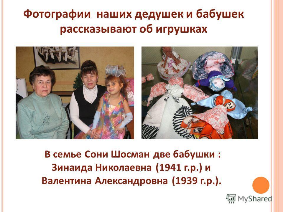 Фотографии наших дедушек и бабушек рассказывают об игрушках В семье Сони Шосман две бабушки : Зинаида Николаевна (1941 г.р.) и Валентина Александровна (1939 г.р.).