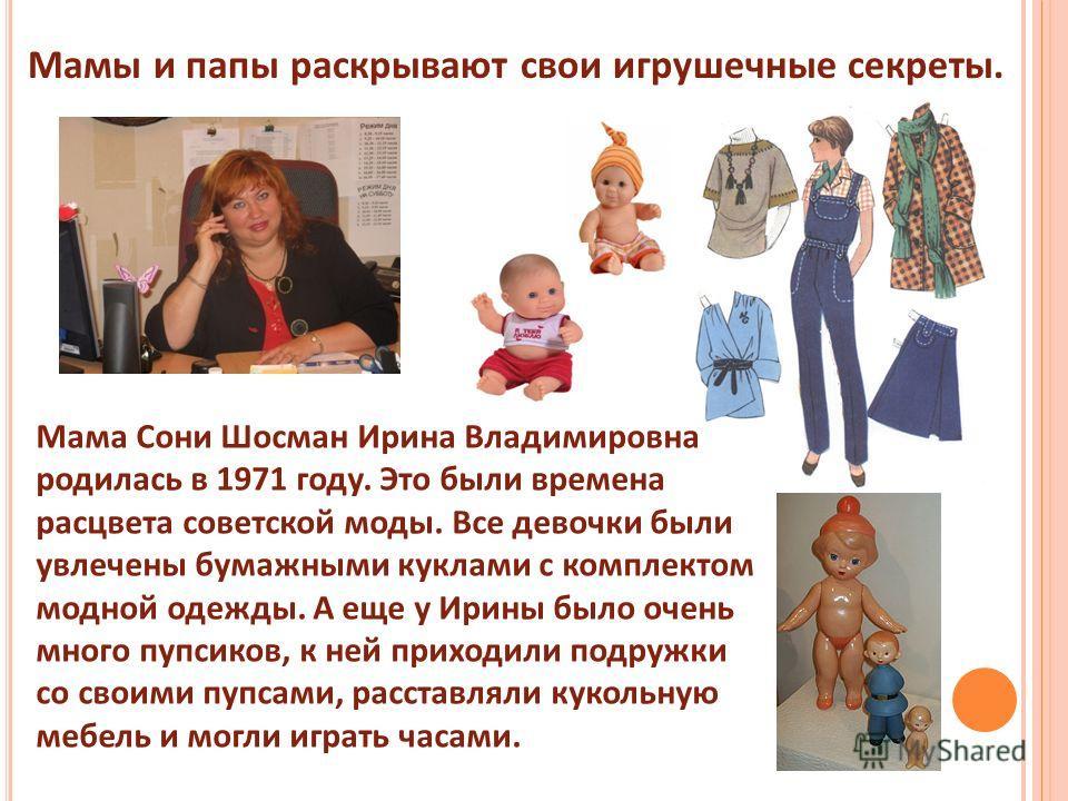 Мамы и папы раскрывают свои игрушечные секреты. Мама Сони Шосман Ирина Владимировна родилась в 1971 году. Это были времена расцвета советской моды. Все девочки были увлечены бумажными куклами с комплектом модной одежды. А еще у Ирины было очень много