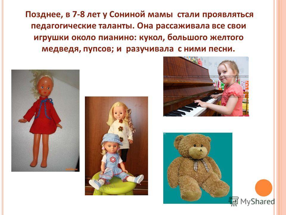 Позднее, в 7-8 лет у Сониной мамы стали проявляться педагогические таланты. Она рассаживала все свои игрушки около пианино: кукол, большого желтого медведя, пупсов; и разучивала с ними песни.