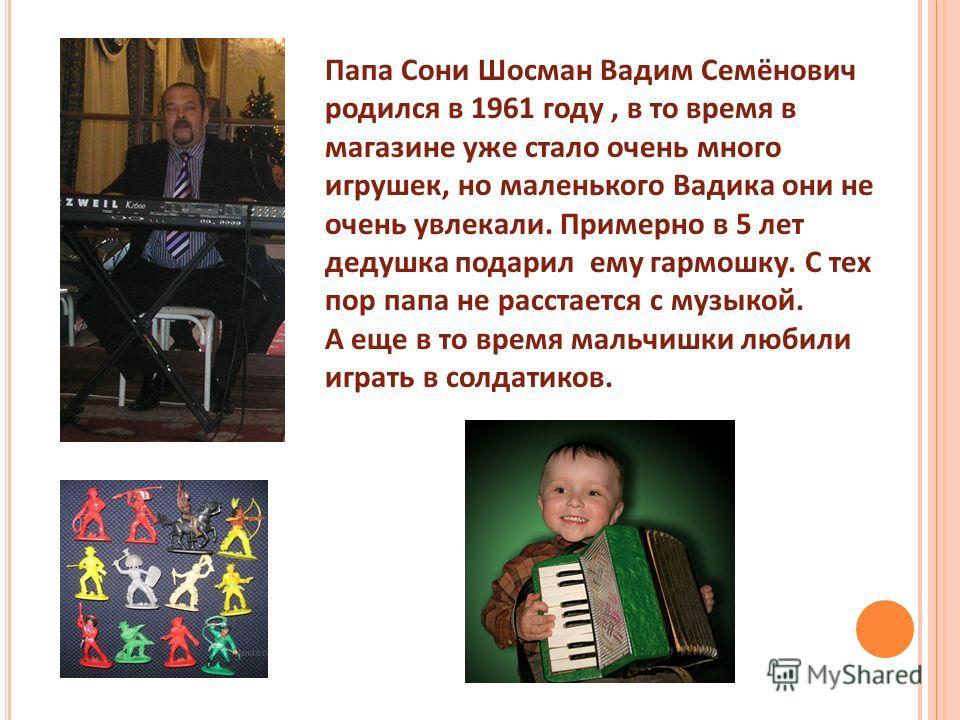 Папа Сони Шосман Вадим Семёнович родился в 1961 году, в то время в магазине уже стало очень много игрушек, но маленького Вадика они не очень увлекали. Примерно в 5 лет дедушка подарил ему гармошку. С тех пор папа не расстается с музыкой. А еще в то в