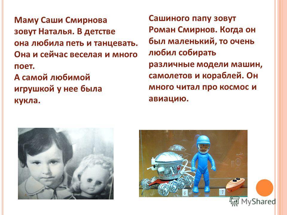 Маму Саши Смирнова зовут Наталья. В детстве она любила петь и танцевать. Она и сейчас веселая и много поет. А самой любимой игрушкой у нее была кукла. Сашиного папу зовут Роман Смирнов. Когда он был маленький, то очень любил собирать различные модели