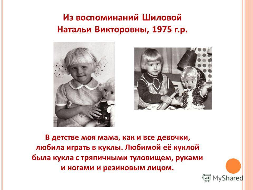 В детстве моя мама, как и все девочки, любила играть в куклы. Любимой её куклой была кукла с тряпичными туловищем, руками и ногами и резиновым лицом. Из воспоминаний Шиловой Натальи Викторовны, 1975 г.р.