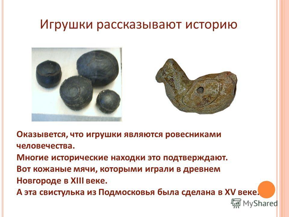 Игрушки рассказывают историю Оказывется, что игрушки являются ровесниками человечества. Многие исторические находки это подтверждают. Вот кожаные мячи, которыми играли в древнем Новгороде в XIII веке. А эта свистулька из Подмосковья была сделана в XV