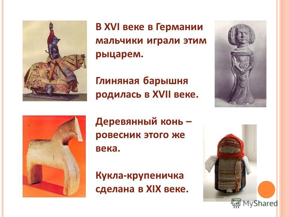 В XVI веке в Германии мальчики играли этим рыцарем. Глиняная барышня родилась в XVII веке. Деревянный конь – ровесник этого же века. Кукла-крупеничка сделана в XIX веке.