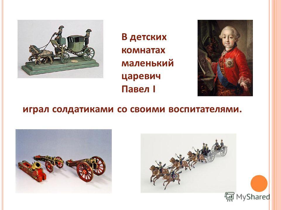 В детских комнатах маленький царевич Павел I играл солдатиками со своими воспитателями.