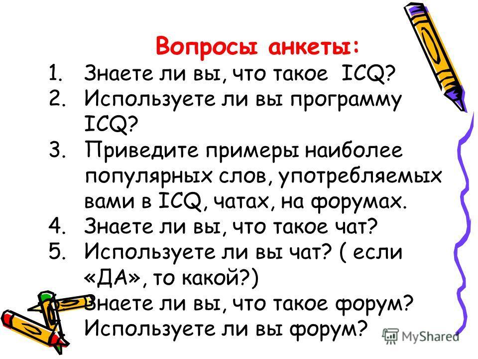 Вопросы анкеты: 1.Знаете ли вы, что такое ICQ? 2.Используете ли вы программу ICQ? 3.Приведите примеры наиболее популярных слов, употребляемых вами в ICQ, чатах, на форумах. 4.Знаете ли вы, что такое чат? 5.Используете ли вы чат? ( если «ДА», то какой
