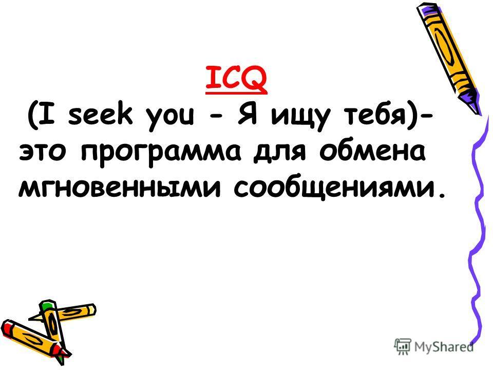 ICQ (I seek you - Я ищу тебя)- это программа для обмена мгновенными сообщениями.