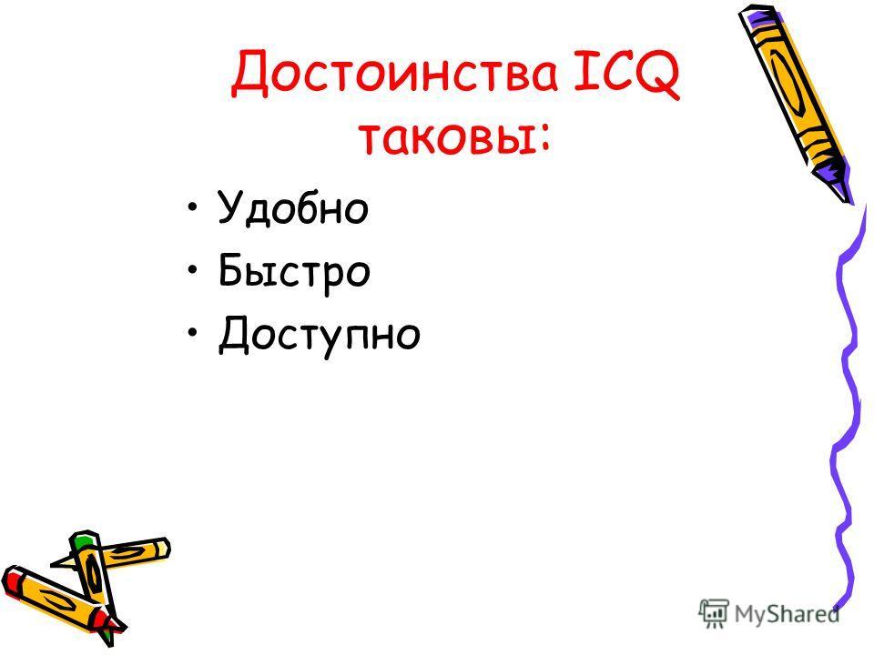 Достоинства ICQ таковы: Удобно Быстро Доступно
