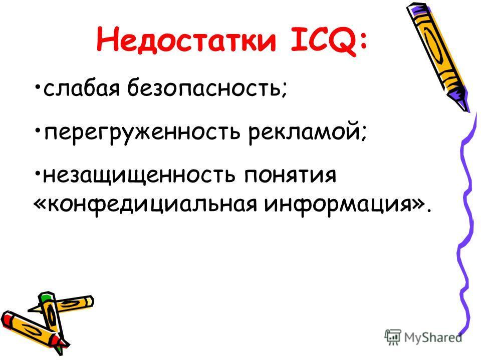 Недостатки ICQ: слабая безопасность; перегруженность рекламой; незащищенность понятия «конфедициальная информация».