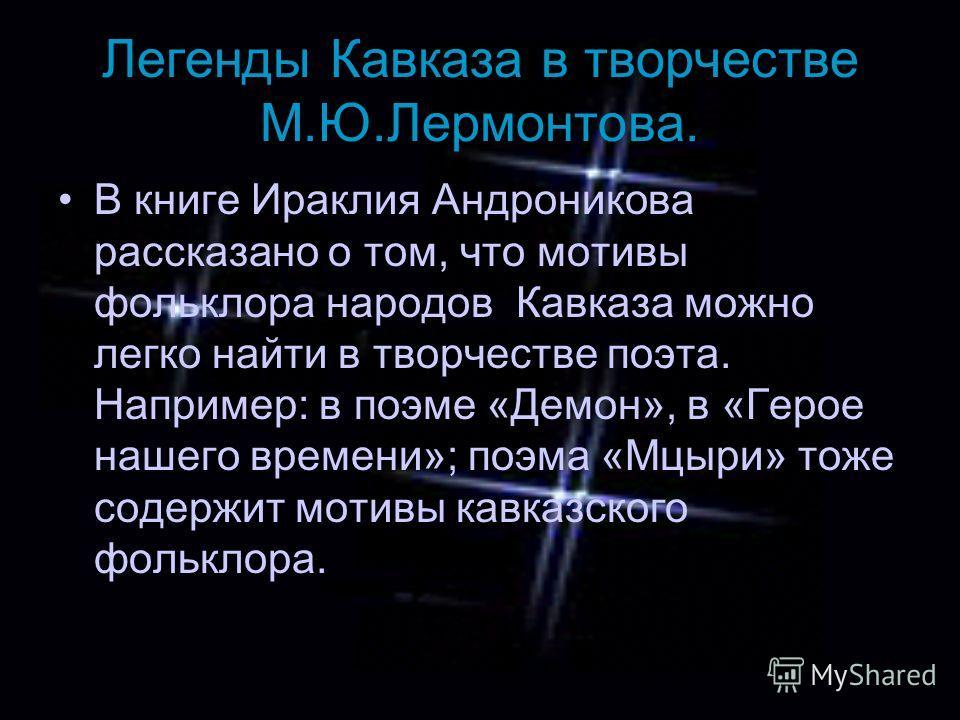 Легенды Кавказа в творчестве М.Ю.Лермонтова. В книге Ираклия Андроникова рассказано о том, что мотивы фольклора народов Кавказа можно легко найти в творчестве поэта. Например: в поэме «Демон», в «Герое нашего времени»; поэма «Мцыри» тоже содержит мот
