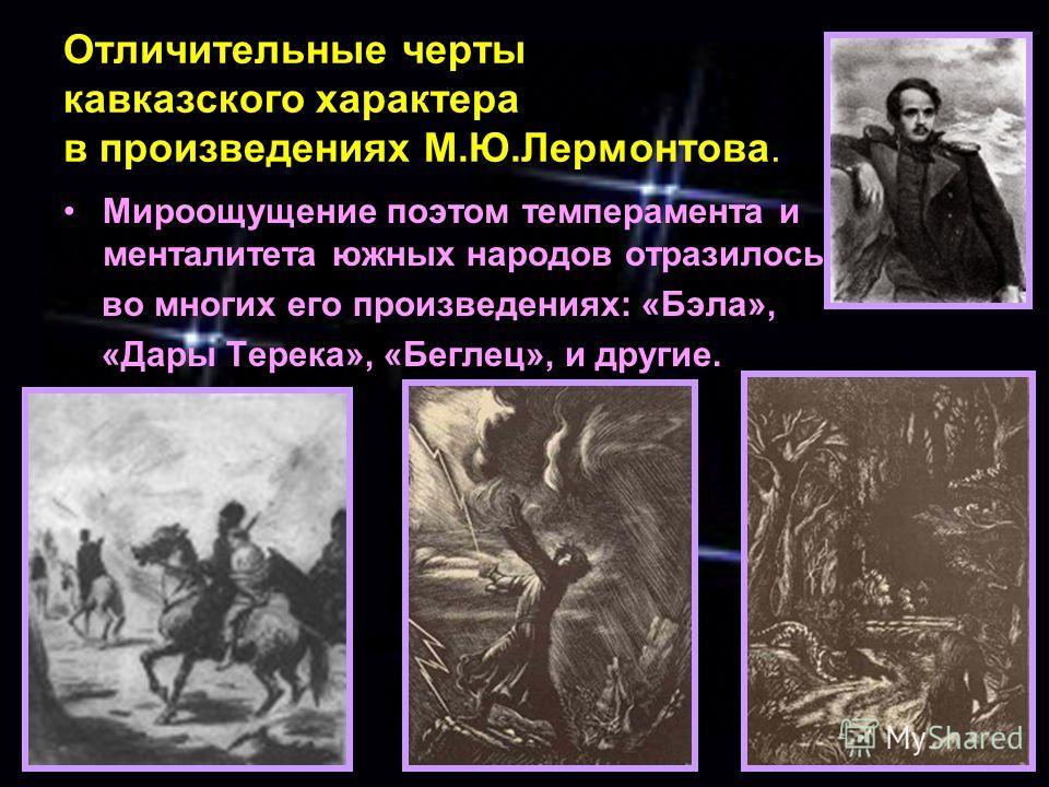 Отличительные черты кавказского характера в произведениях М.Ю.Лермонтова. Мироощущение поэтом темперамента и менталитета южных народов отразилось во многих его произведениях: «Бэла», «Дары Терека», «Беглец», и другие.