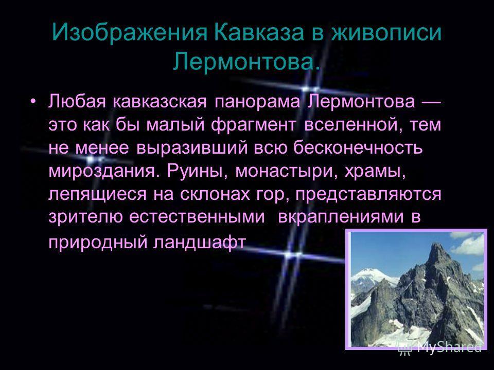 Изображения Кавказа в живописи Лермонтова. Любая кавказская панорама Лермонтова это как бы малый фрагмент вселенной, тем не менее выразивший всю бесконечность мироздания. Руины, монастыри, храмы, лепящиеся на склонах гор, представляются зрителю естес