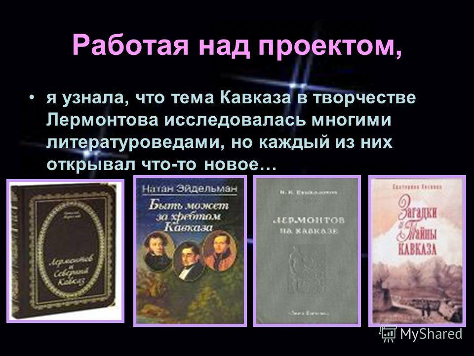 Работая над проектом, я узнала, что тема Кавказа в творчестве Лермонтова исследовалась многими литературоведами, но каждый из них открывал что-то новое…