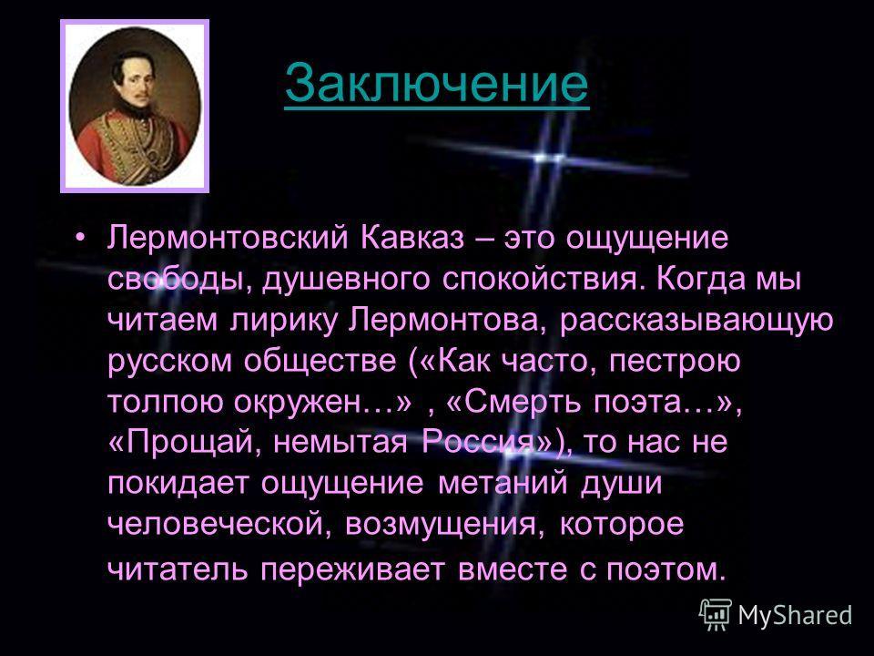 Заключение Лермонтовский Кавказ – это ощущение свободы, душевного спокойствия. Когда мы читаем лирику Лермонтова, рассказывающую русском обществе («Как часто, пестрою толпою окружен…», «Смерть поэта…», «Прощай, немытая Россия»), то нас не покидает ощ
